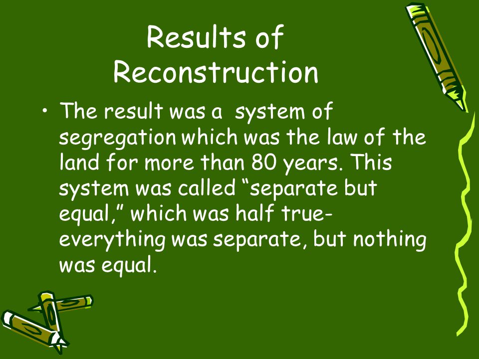 Results of Reconstruction The result was a system of segregation which was the law of the land for more than 80 years.