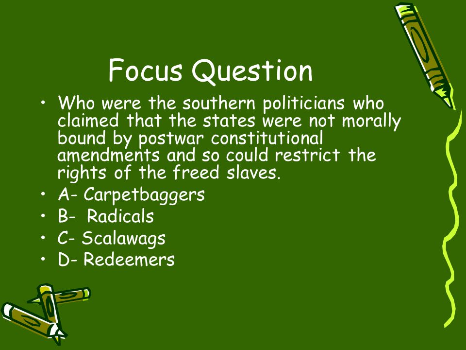 Focus Question Who were the southern politicians who claimed that the states were not morally bound by postwar constitutional amendments and so could restrict the rights of the freed slaves.
