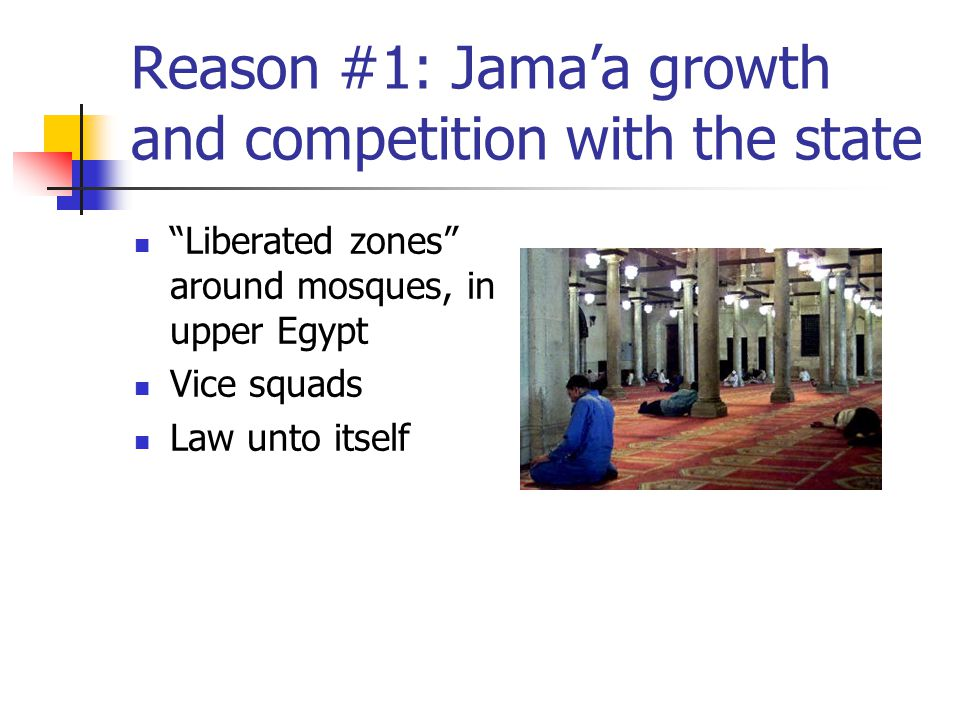 Reason #1: Jama'a growth and competition with the state Liberated zones around mosques, in upper Egypt Vice squads Law unto itself