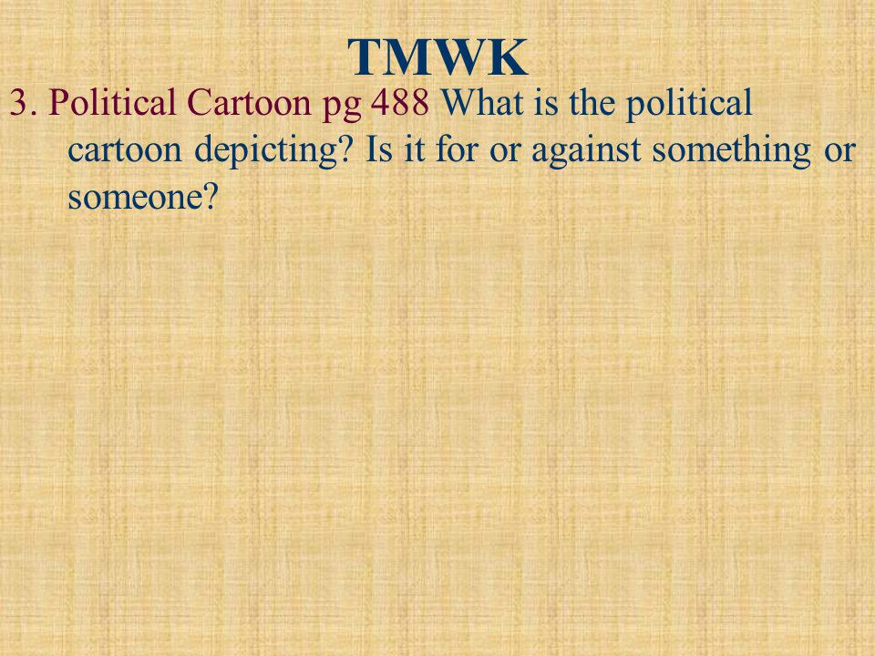 TMWK 3. Political Cartoon pg 488 What is the political cartoon depicting? Is it for or against something or someone?