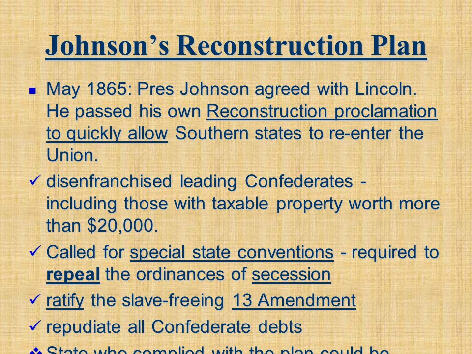 Johnson's Reconstruction Plan May 1865: Pres Johnson agreed with Lincoln. He passed his own Reconstruction proclamation to quickly allow Southern stat