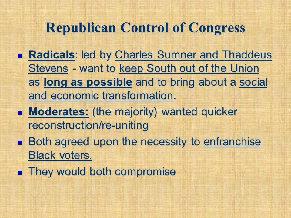 Republican Control of Congress Radicals: led by Charles Sumner and Thaddeus Stevens - want to keep South out of the Union as long as possible and to b