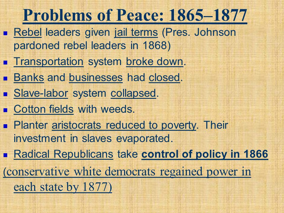 Problems of Peace: 1865–1877 Rebel leaders given jail terms (Pres. Johnson pardoned rebel leaders in 1868) Transportation system broke down. Banks and