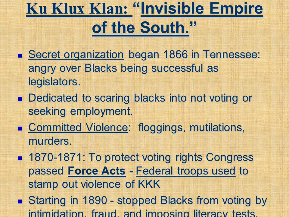 "Ku Klux Klan: ""Invisible Empire of the South."" Secret organization began 1866 in Tennessee: angry over Blacks being successful as legislators. Secret"
