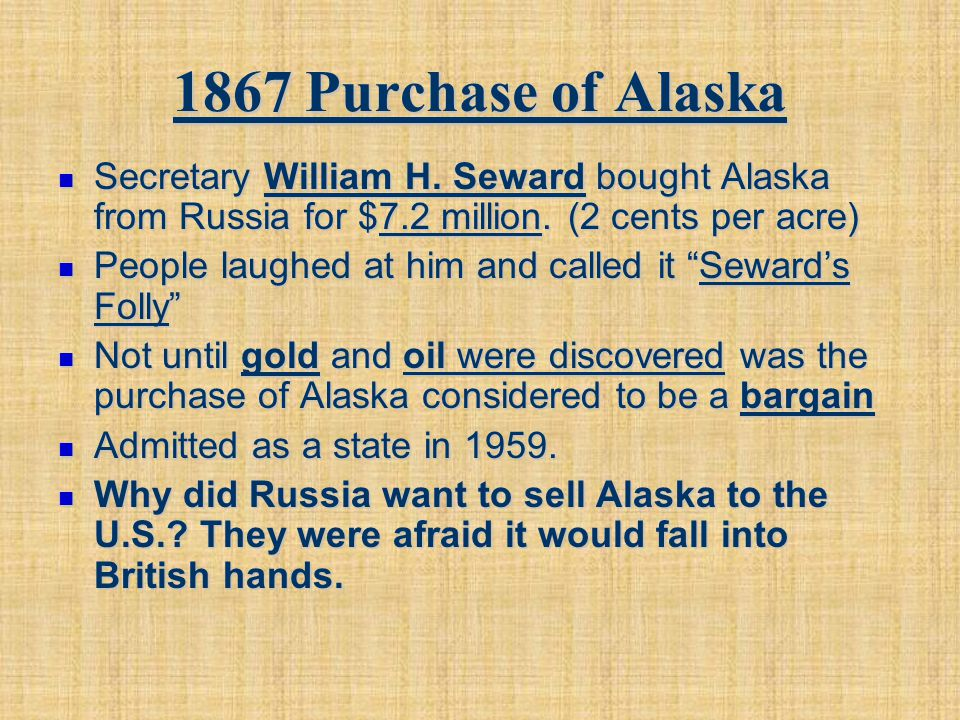 1867 Purchase of Alaska Secretary William H. Seward bought Alaska from Russia for $7.2 million. (2 cents per acre) Secretary William H. Seward bought