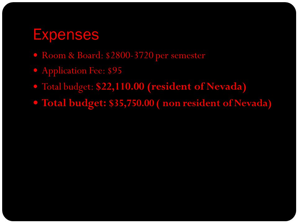 Expenses Room & Board: $2800-3720 per semester Application Fee: $95 Total budget : $22,110.00 (resident of Nevada) Total budget: $35,750.00 ( non resident of Nevada)