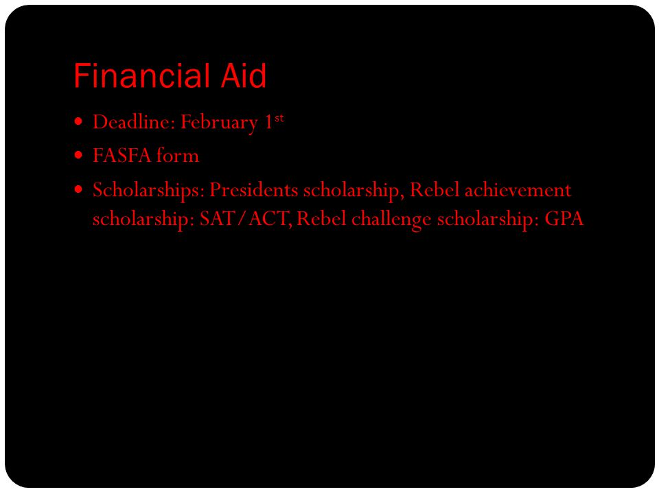 Financial Aid Deadline: February 1 st FASFA form Scholarships: Presidents scholarship, Rebel achievement scholarship: SAT/ACT, Rebel challenge scholarship: GPA
