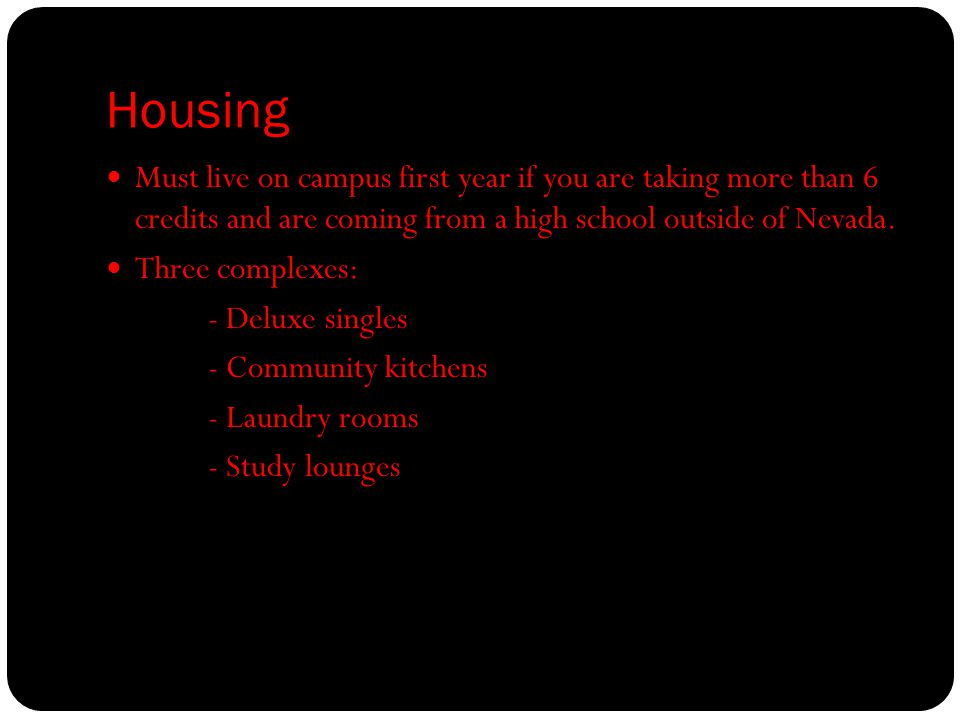 Housing Must live on campus first year if you are taking more than 6 credits and are coming from a high school outside of Nevada.