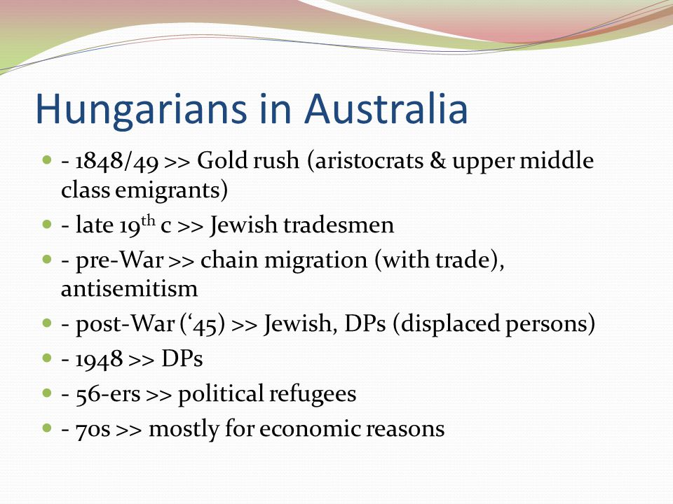 Hungarians in Australia - 1848/49 >> Gold rush (aristocrats & upper middle class emigrants) - late 19 th c >> Jewish tradesmen - pre-War >> chain migration (with trade), antisemitism - post-War ('45) >> Jewish, DPs (displaced persons) - 1948 >> DPs - 56-ers >> political refugees - 70s >> mostly for economic reasons