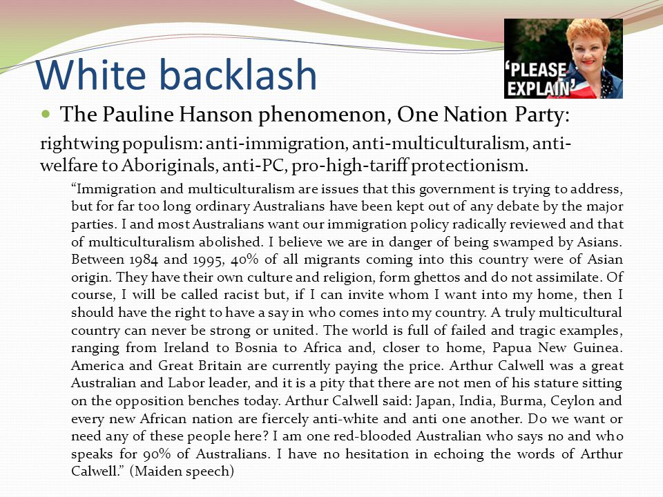 White backlash The Pauline Hanson phenomenon, One Nation Party: rightwing populism: anti-immigration, anti-multiculturalism, anti- welfare to Aboriginals, anti-PC, pro-high-tariff protectionism.