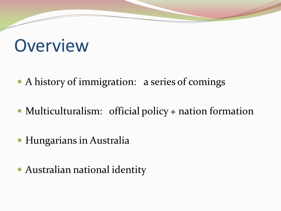 Overview A history of immigration: a series of comings Multiculturalism: official policy + nation formation Hungarians in Australia Australian national identity