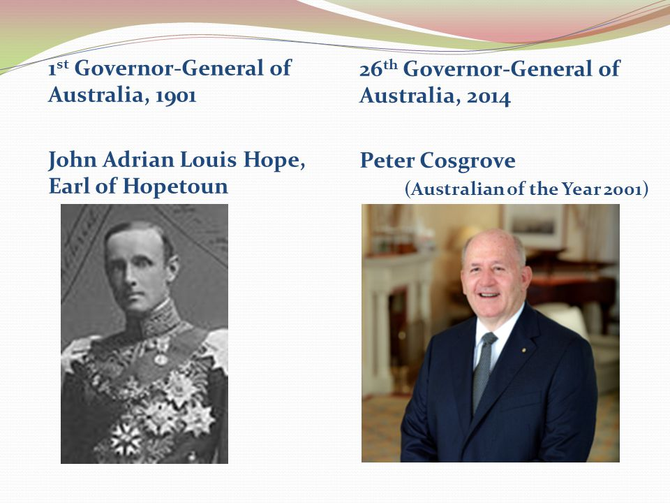 1 st Governor-General of Australia, 1901 John Adrian Louis Hope, Earl of Hopetoun 26 th Governor-General of Australia, 2014 Peter Cosgrove (Australian of the Year 2001)