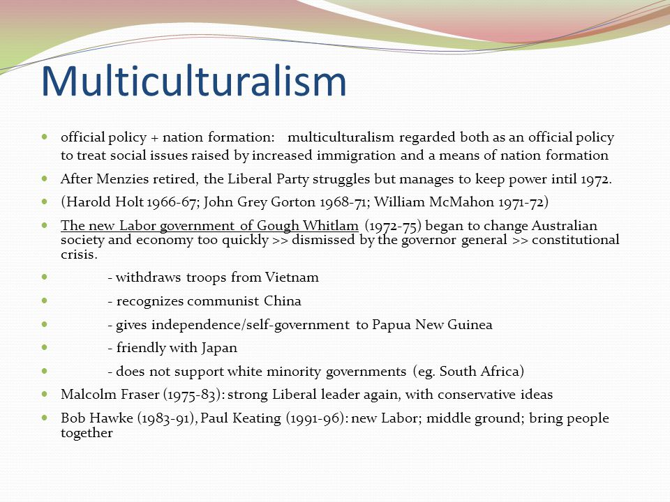 Multiculturalism official policy + nation formation: multiculturalism regarded both as an official policy to treat social issues raised by increased immigration and a means of nation formation After Menzies retired, the Liberal Party struggles but manages to keep power intil 1972.