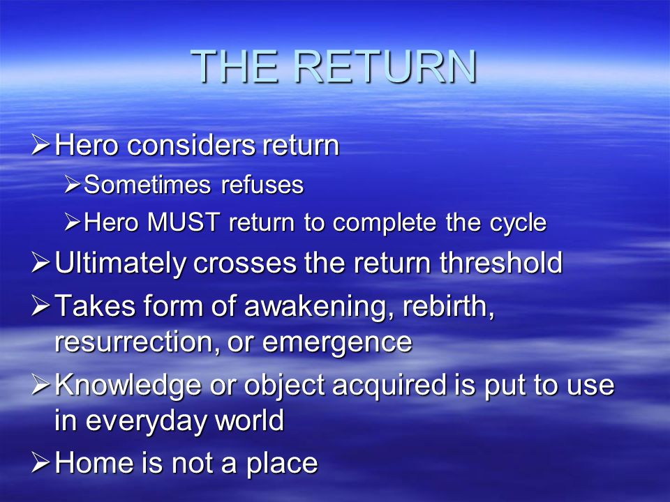 THE RETURN  Hero considers return  Sometimes refuses  Hero MUST return to complete the cycle  Ultimately crosses the return threshold  Takes form of awakening, rebirth, resurrection, or emergence  Knowledge or object acquired is put to use in everyday world  Home is not a place