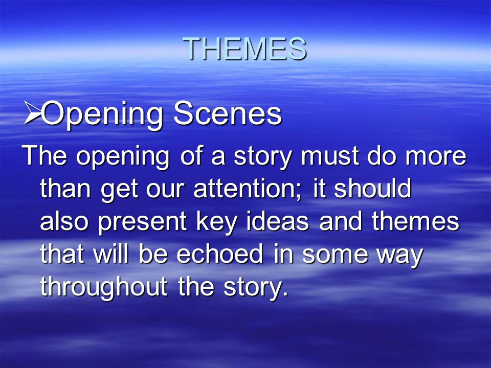 THEMES  Opening Scenes The opening of a story must do more than get our attention; it should also present key ideas and themes that will be echoed in some way throughout the story.
