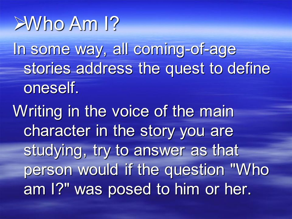  Who Am I.In some way, all coming-of-age stories address the quest to define oneself.