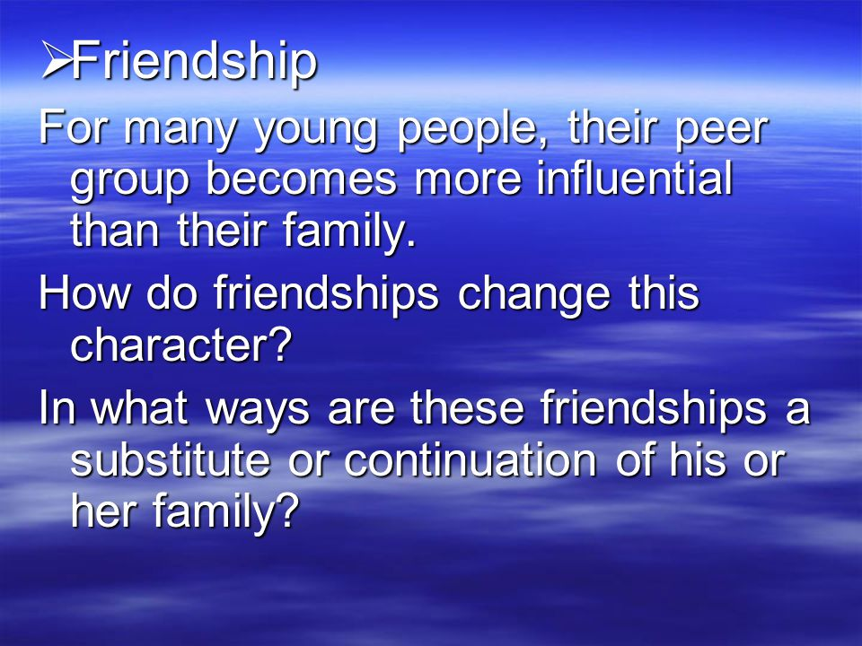  Friendship For many young people, their peer group becomes more influential than their family.