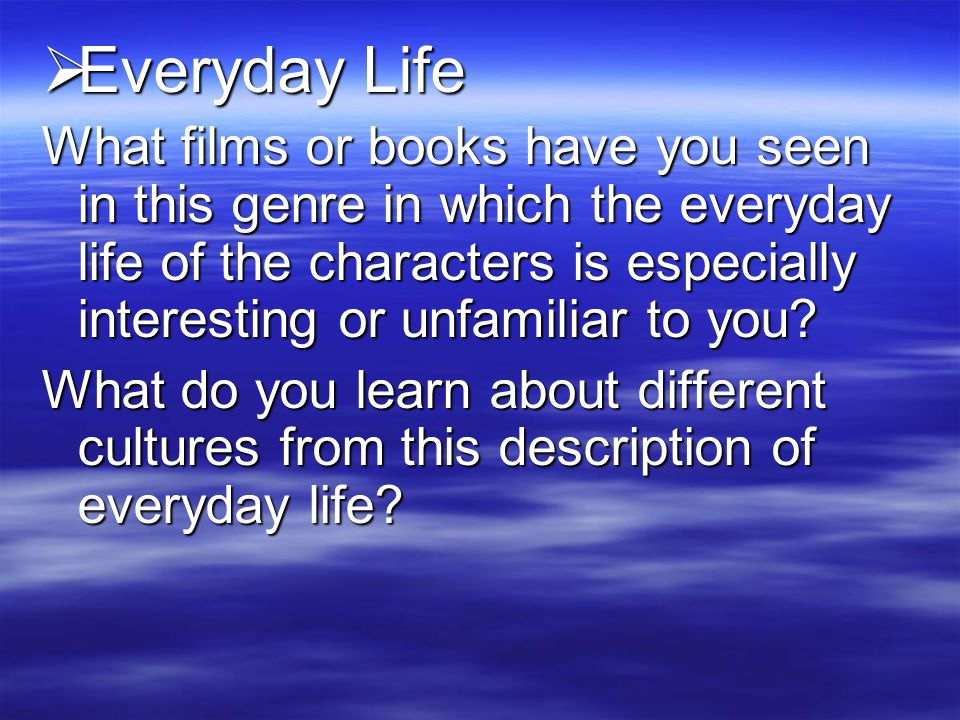  Everyday Life What films or books have you seen in this genre in which the everyday life of the characters is especially interesting or unfamiliar to you.