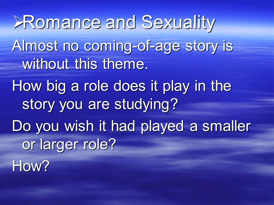  Romance and Sexuality Almost no coming-of-age story is without this theme.