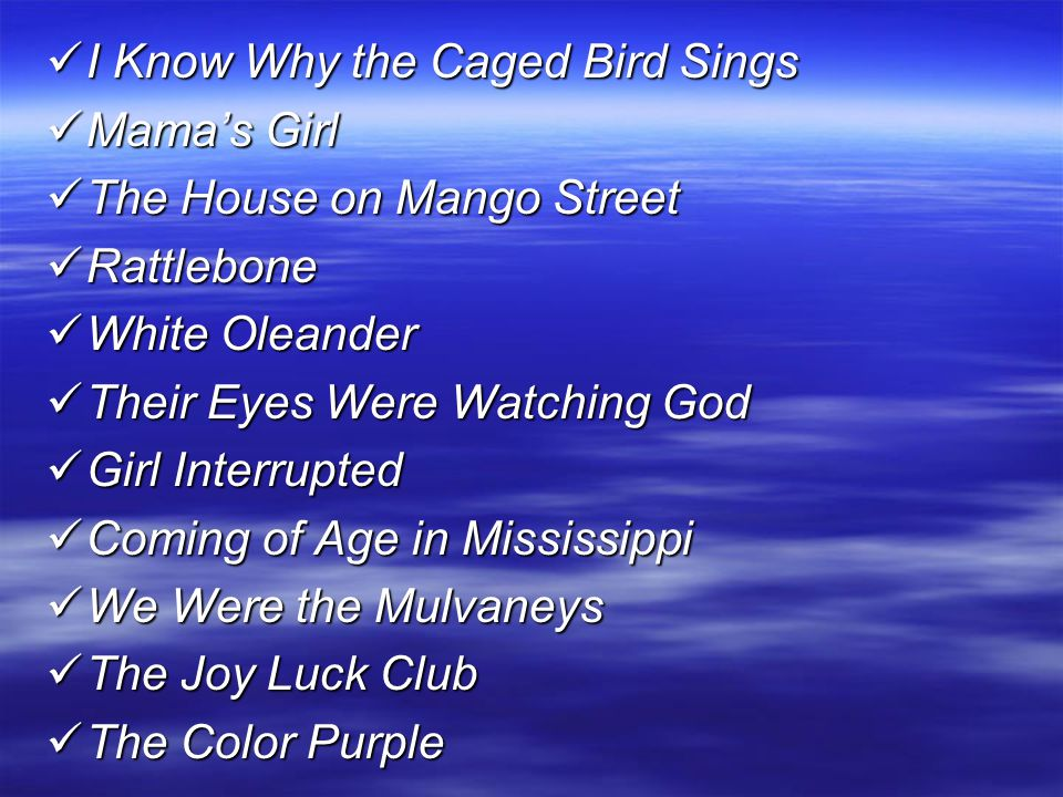I Know Why the Caged Bird Sings I Know Why the Caged Bird Sings Mama's Girl Mama's Girl The House on Mango Street The House on Mango Street Rattlebone Rattlebone White Oleander White Oleander Their Eyes Were Watching God Their Eyes Were Watching God Girl Interrupted Girl Interrupted Coming of Age in Mississippi Coming of Age in Mississippi We Were the Mulvaneys We Were the Mulvaneys The Joy Luck Club The Joy Luck Club The Color Purple The Color Purple