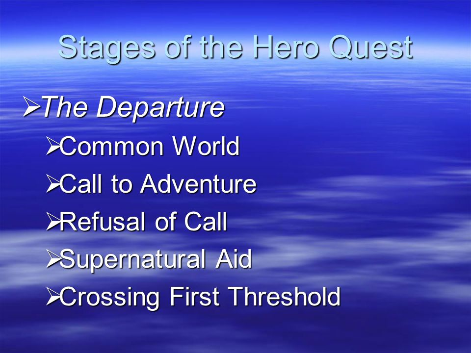 Stages of the Hero Quest  The Departure  Common World  Call to Adventure  Refusal of Call  Supernatural Aid  Crossing First Threshold