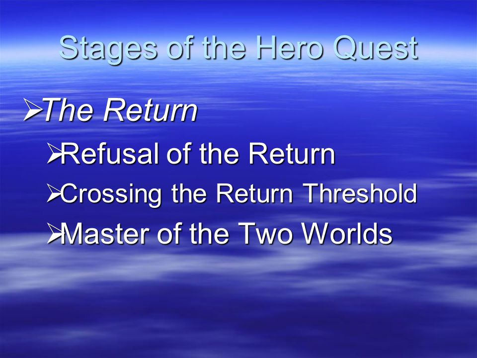 Stages of the Hero Quest  The Return  Refusal of the Return  Crossing the Return Threshold  Master of the Two Worlds