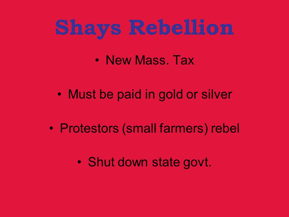 Shays Rebellion New Mass. Tax Must be paid in gold or silver Protestors (small farmers) rebel Shut down state govt.