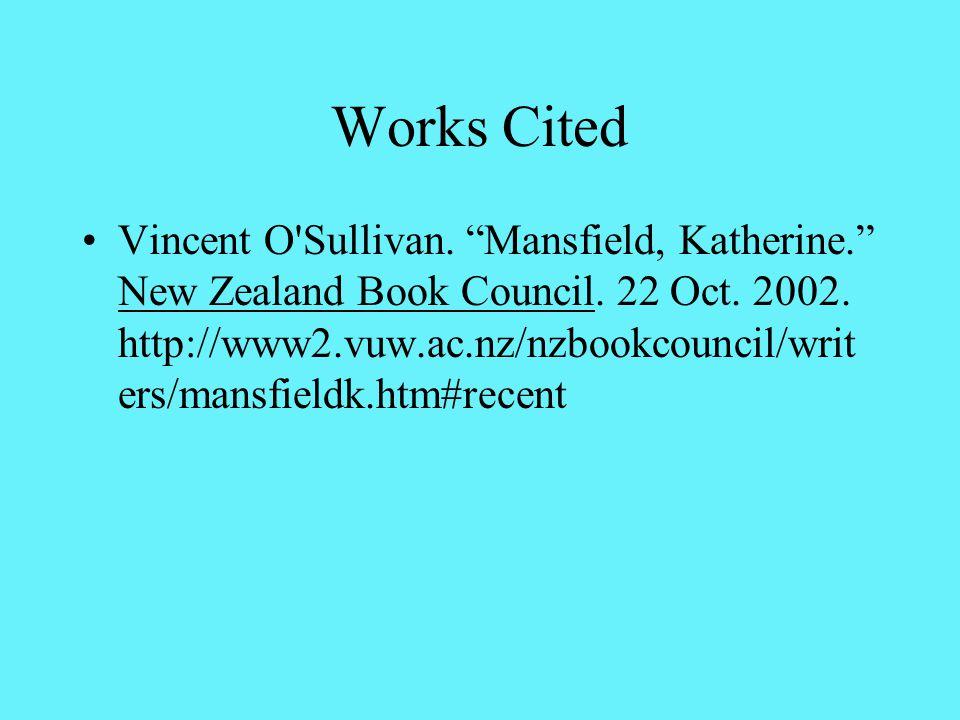 "Works Cited Vincent O'Sullivan. ""Mansfield, Katherine."" New Zealand Book Council. 22 Oct. 2002. http://www2.vuw.ac.nz/nzbookcouncil/writ ers/mansfield"