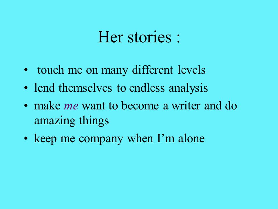 Her stories : touch me on many different levels lend themselves to endless analysis make me want to become a writer and do amazing things keep me company when I'm alone