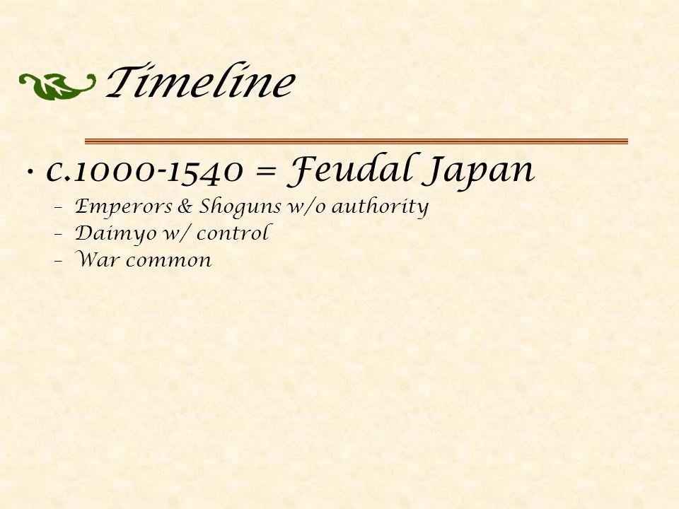 Timeline c.1000-1540 = Feudal Japan –Emperors & Shoguns w/o authority –Daimyo w/ control –War common