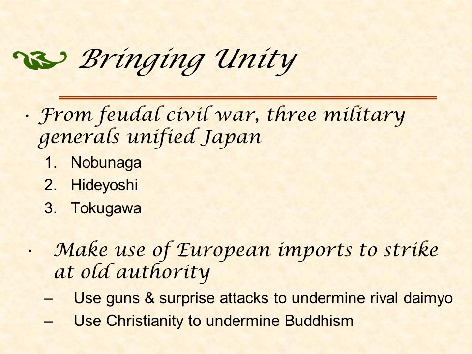 Bringing Unity From feudal civil war, three military generals unified Japan 1.Nobunaga 2.Hideyoshi 3.Tokugawa Make use of European imports to strike at old authority –Use guns & surprise attacks to undermine rival daimyo –Use Christianity to undermine Buddhism