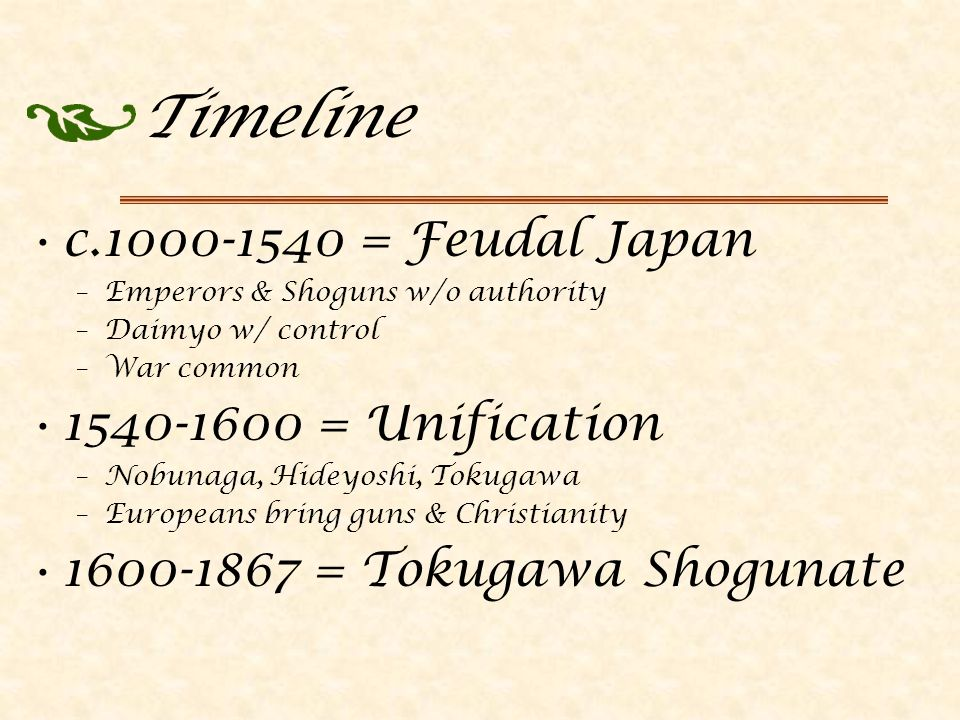 Timeline c.1000-1540 = Feudal Japan –Emperors & Shoguns w/o authority –Daimyo w/ control –War common 1540-1600 = Unification –Nobunaga, Hideyoshi, Tokugawa –Europeans bring guns & Christianity 1600-1867 = Tokugawa Shogunate