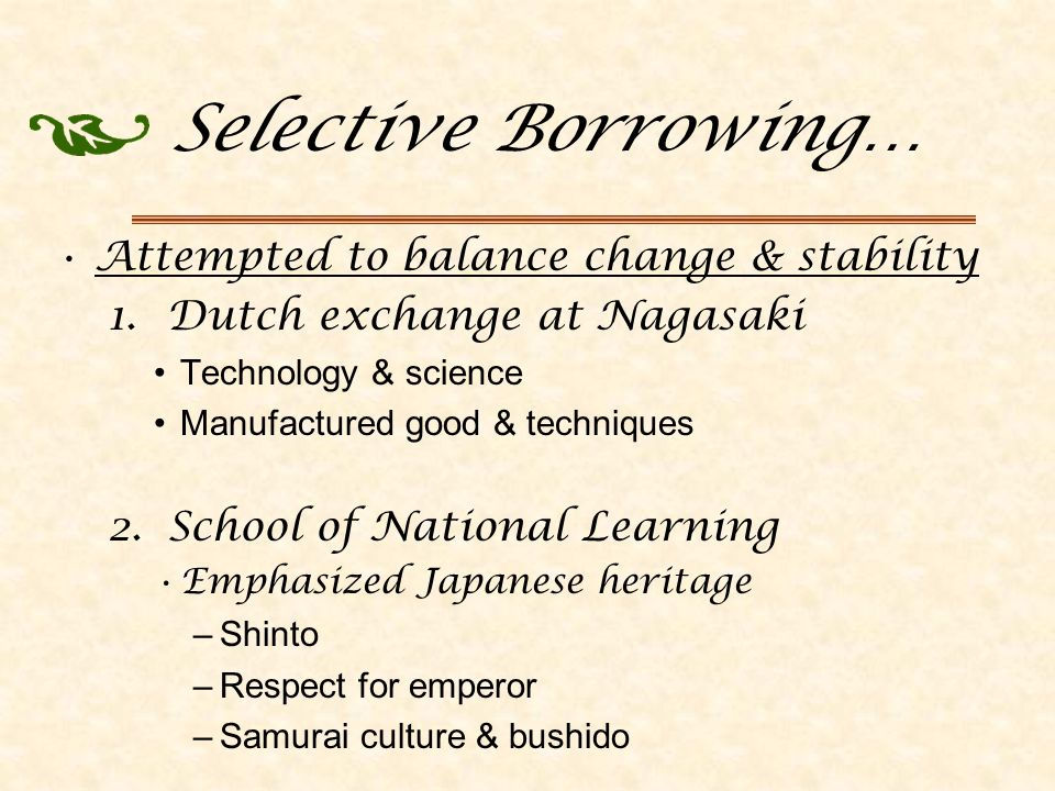 Selective Borrowing… Attempted to balance change & stability 1.Dutch exchange at Nagasaki Technology & science Manufactured good & techniques 2.School of National Learning Emphasized Japanese heritage –Shinto –Respect for emperor –Samurai culture & bushido