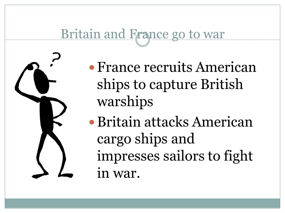 Britain and France go to war France recruits American ships to capture British warships Britain attacks American cargo ships and impresses sailors to