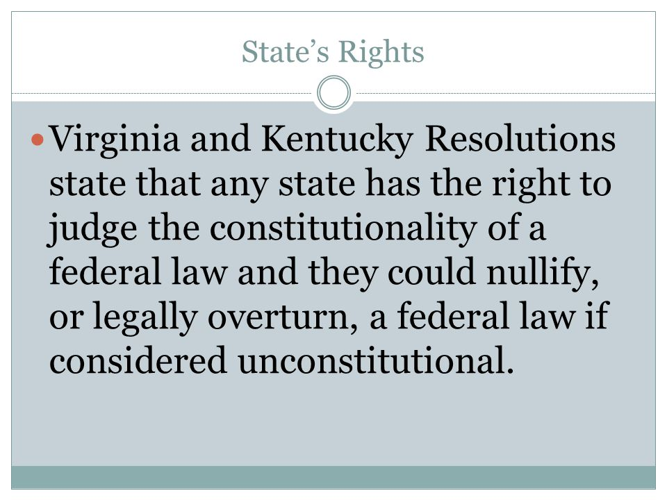 State's Rights Virginia and Kentucky Resolutions state that any state has the right to judge the constitutionality of a federal law and they could nul