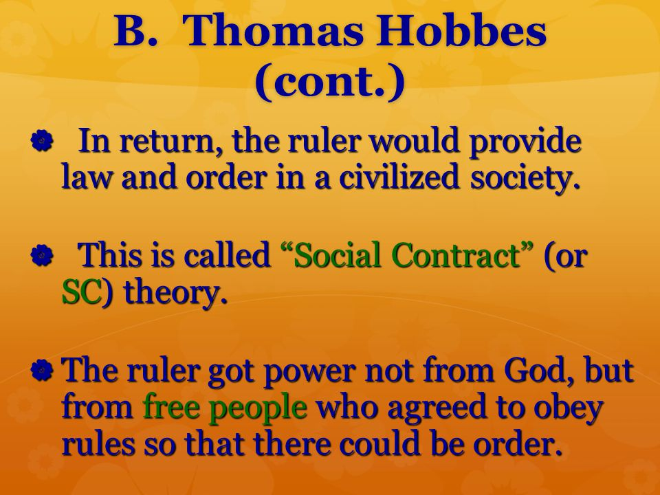 "B. Thomas Hobbes (cont.)  In return, the ruler would provide law and order in a civilized society.  This is called ""Social Contract"" (or SC) theory."