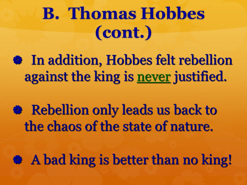 B. Thomas Hobbes (cont.)  In addition, Hobbes felt rebellion against the king is never justified.  Rebellion only leads us back to the chaos of the