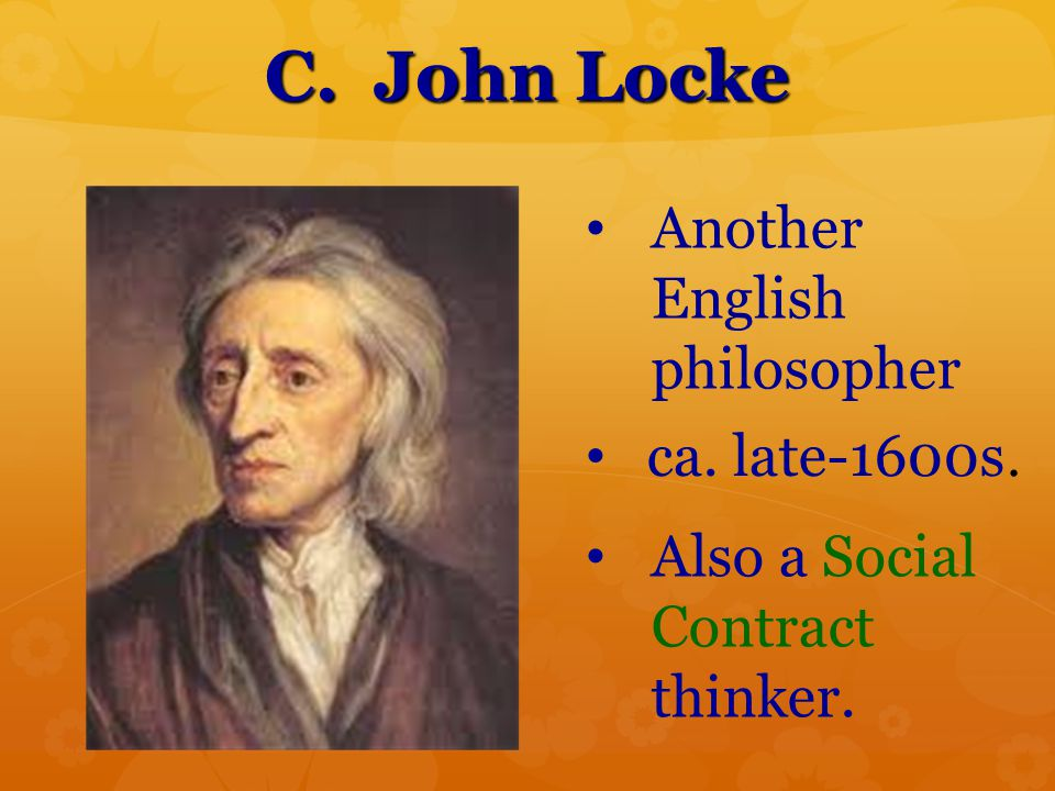C. John Locke Another English philosopher ca. late-1600s. Also a Social Contract thinker.