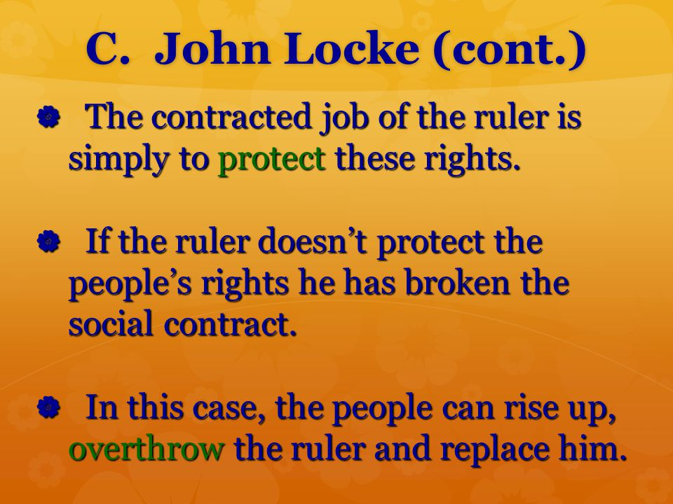 C. John Locke (cont.)  The contracted job of the ruler is simply to protect these rights.  If the ruler doesn't protect the people's rights he has b