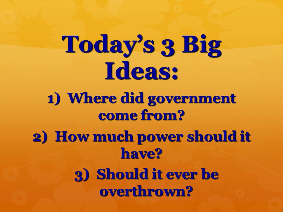 Today's 3 Big Ideas: 1) Where did government come from? 2) How much power should it have? 3) Should it ever be overthrown?