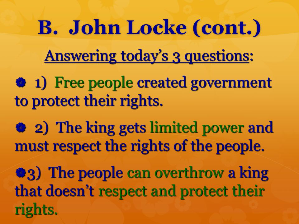 B. John Locke (cont.) Answering today's 3 questions: Answering today's 3 questions:  1) Free people created government to protect their rights.  2)