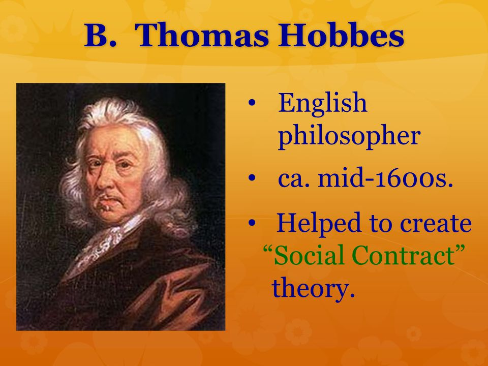 "B. Thomas Hobbes English philosopher ca. mid-1600s. Helped to create ""Social Contract"" theory."