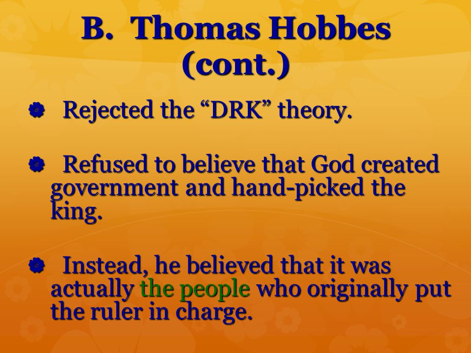 "B. Thomas Hobbes (cont.)  Rejected the ""DRK"" theory.  Refused to believe that God created government and hand-picked the king.  Instead, he believe"