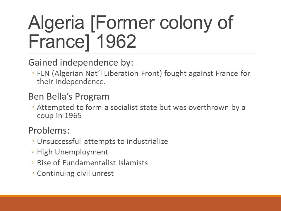 Algeria [Former colony of France] 1962 Gained independence by: ◦FLN (Algerian Nat'l Liberation Front) fought against France for their independence. Be