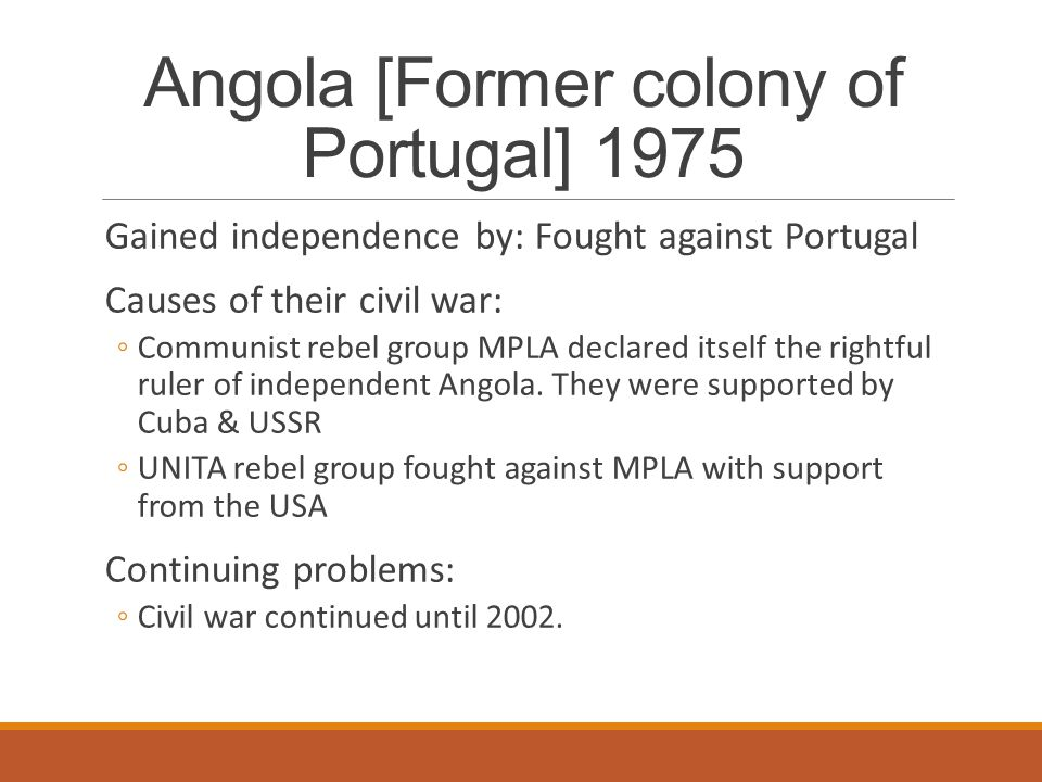Angola [Former colony of Portugal] 1975 Gained independence by: Fought against Portugal Causes of their civil war: ◦Communist rebel group MPLA declare