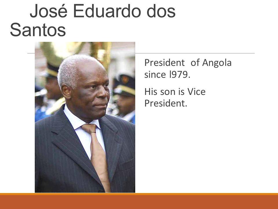 José Eduardo dos Santos President of Angola since l979. His son is Vice President.