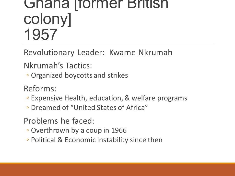Ghana [former British colony] 1957 Revolutionary Leader: Kwame Nkrumah Nkrumah's Tactics: ◦Organized boycotts and strikes Reforms: ◦Expensive Health,