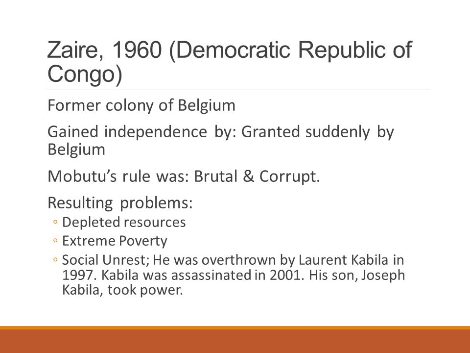 Zaire, 1960 (Democratic Republic of Congo) Former colony of Belgium Gained independence by: Granted suddenly by Belgium Mobutu's rule was: Brutal & Co