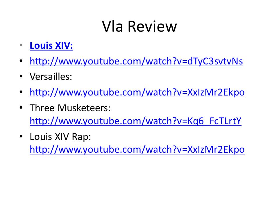 Vla Review Louis XIV: http://www.youtube.com/watch v=dTyC3svtvNs Versailles: http://www.youtube.com/watch v=XxIzMr2Ekpo Three Musketeers: http://www.youtube.com/watch v=Kq6_FcTLrtY http://www.youtube.com/watch v=Kq6_FcTLrtY Louis XIV Rap: http://www.youtube.com/watch v=XxIzMr2Ekpo http://www.youtube.com/watch v=XxIzMr2Ekpo