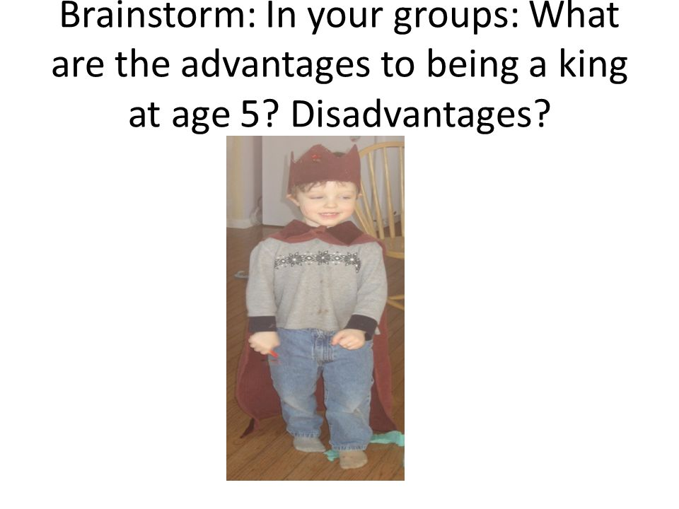 Brainstorm: In your groups: What are the advantages to being a king at age 5? Disadvantages?